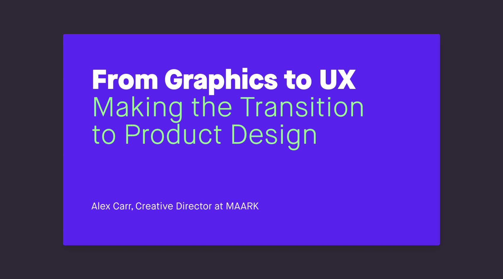 The cover slide for the talk with text that reads 'From Graphics to UX, Making the Transition to Product Design. Alex Carr, Creative Director at Maark.'